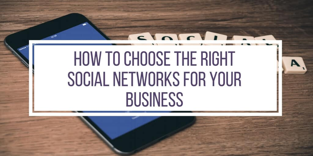 HOW TO CHOOSE THE RIGHT SOCIAL NETWORKS FOR YOUR BUSINESS